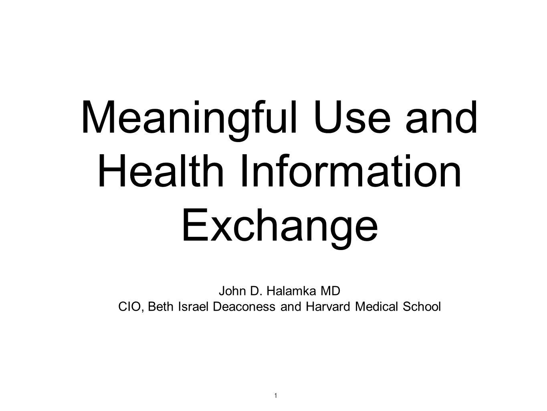 1 Meaningful Use and Health Information Exchange John D. Halamka MD CIO, Beth Israel Deaconess and Harvard Medical School