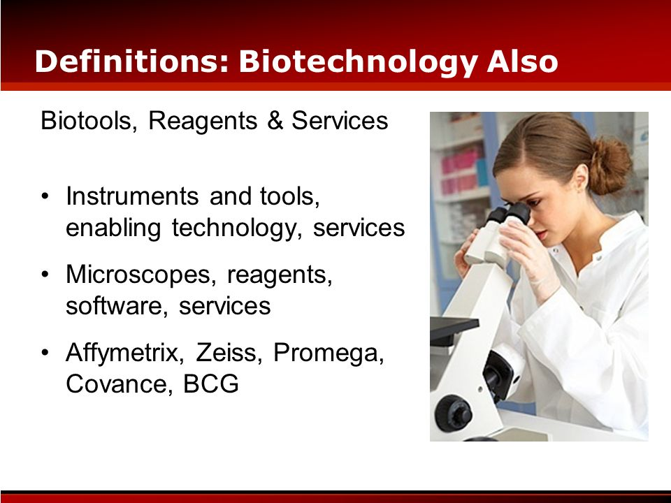 Definitions: Biotechnology Also Biotools, Reagents & Services Instruments and tools, enabling technology, services Microscopes, reagents, software, se