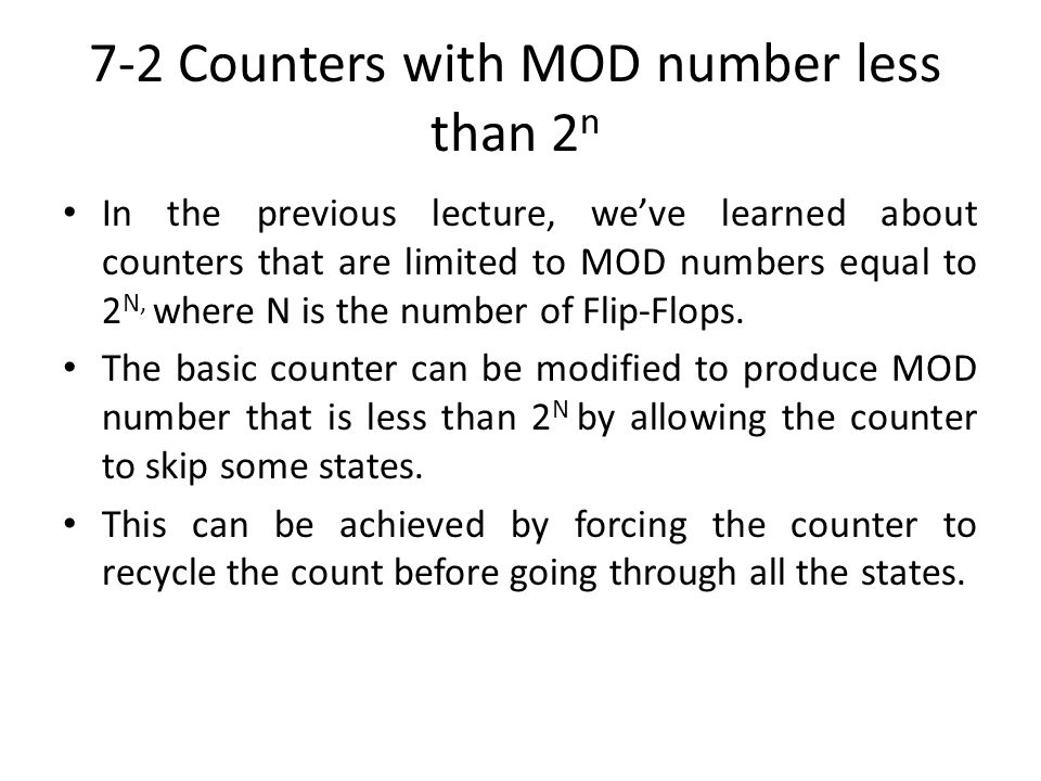 7-2 Counters with MOD number less than 2 n In the previous lecture, weve learned about counters that are limited to MOD numbers equal to 2 N, where N