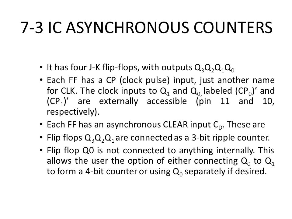 7-3 IC ASYNCHRONOUS COUNTERS It has four J-K flip-flops, with outputs Q 3 Q 2 Q 1 Q 0 Each FF has a CP (clock pulse) input, just another name for CLK.