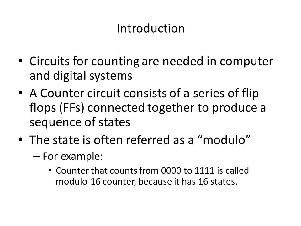 Introduction Circuits for counting are needed in computer and digital systems A Counter circuit consists of a series of flip- flops (FFs) connected to