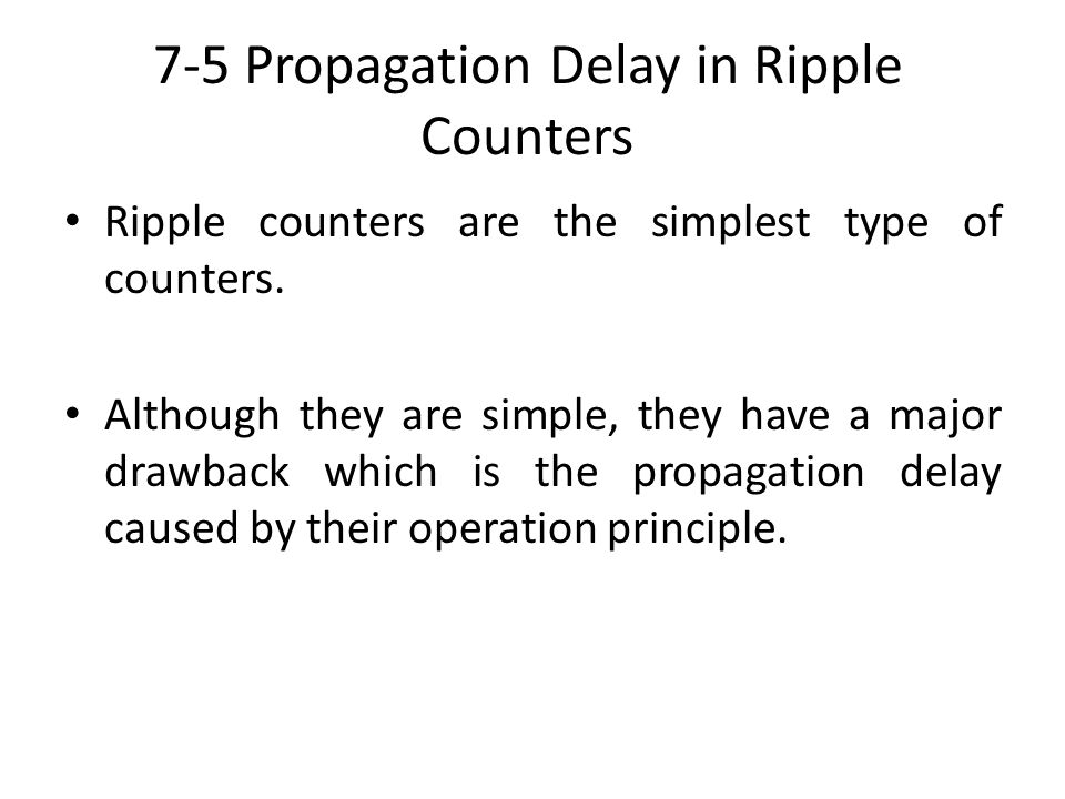 7-5 Propagation Delay in Ripple Counters Ripple counters are the simplest type of counters. Although they are simple, they have a major drawback which