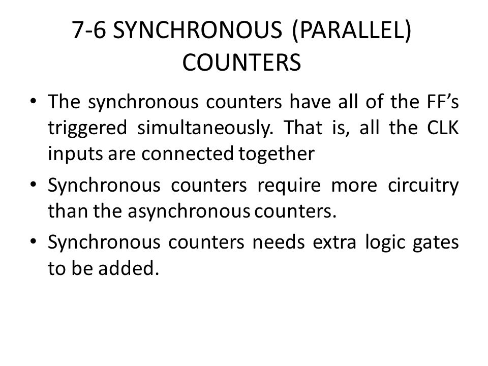 7-6 SYNCHRONOUS (PARALLEL) COUNTERS The synchronous counters have all of the FFs triggered simultaneously. That is, all the CLK inputs are connected t