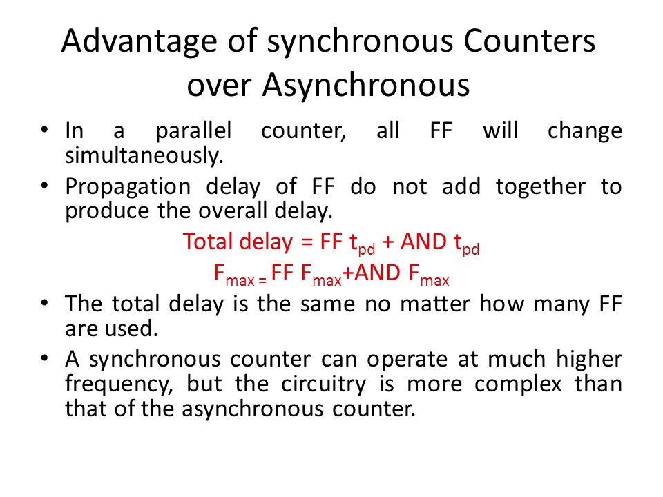 Advantage of synchronous Counters over Asynchronous In a parallel counter, all FF will change simultaneously. Propagation delay of FF do not add toget