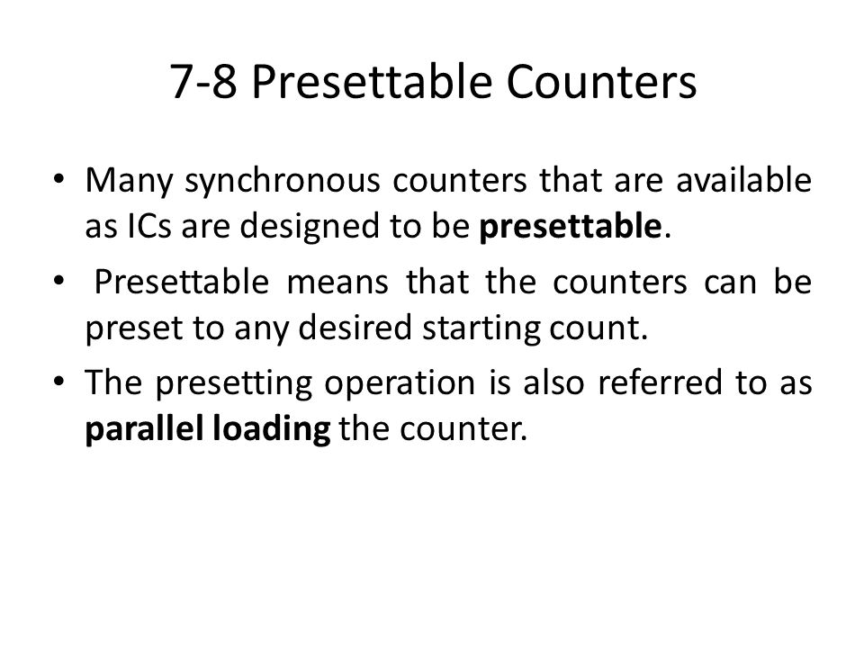 7-8 Presettable Counters Many synchronous counters that are available as ICs are designed to be presettable. Presettable means that the counters can b