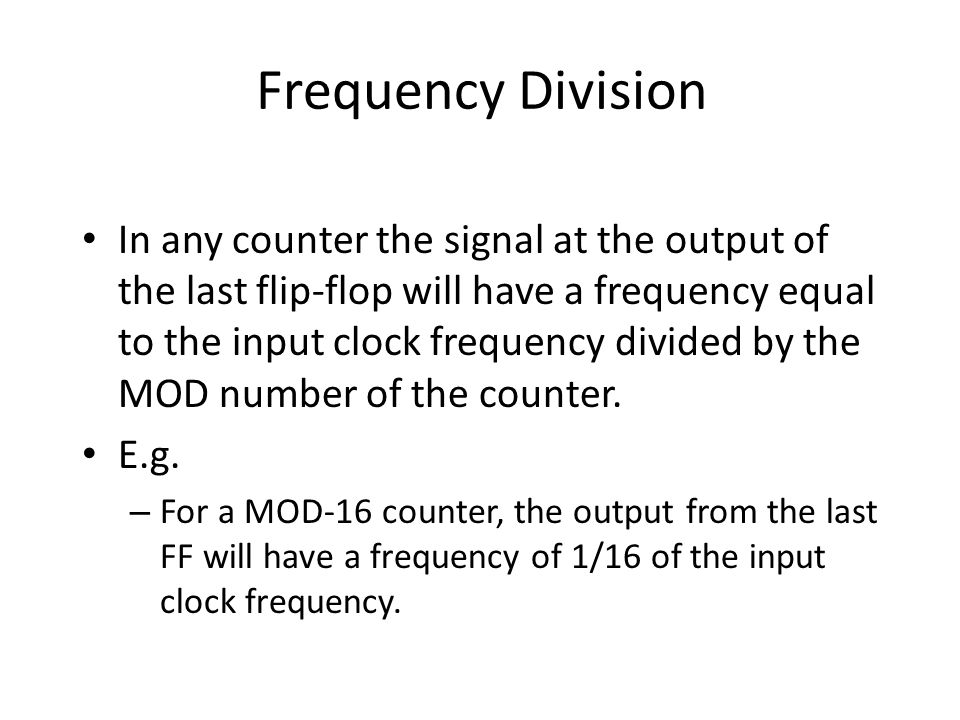Frequency Division In any counter the signal at the output of the last flip-flop will have a frequency equal to the input clock frequency divided by t