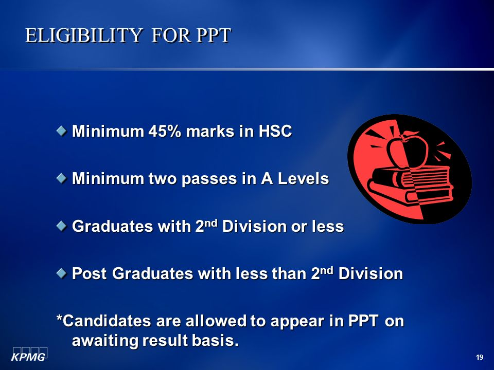 19 ELIGIBILITY FOR PPT ELIGIBILITY FOR PPT Minimum 45% marks in HSC Minimum two passes in A Levels Graduates with 2 nd Division or less Post Graduates