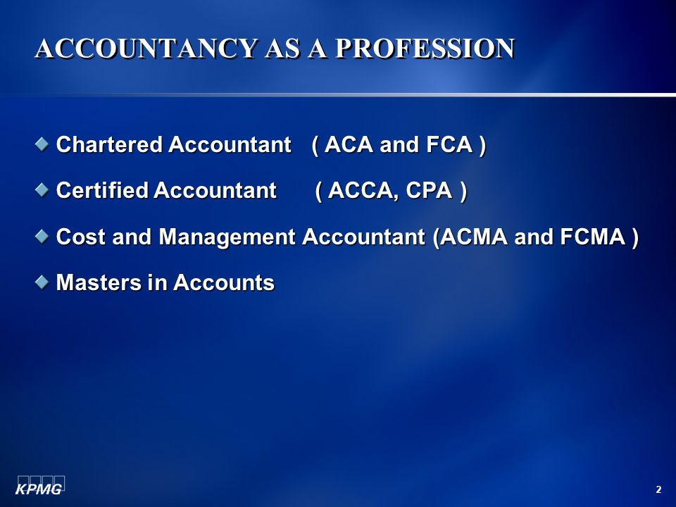 2 ACCOUNTANCY AS A PROFESSION Chartered Accountant ( ACA and FCA ) Certified Accountant ( ACCA, CPA ) Cost and Management Accountant (ACMA and FCMA )