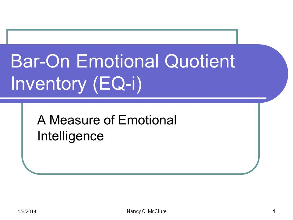 1/6/2014 Nancy C. McClure 1 Bar-On Emotional Quotient Inventory (EQ-i) A Measure of Emotional Intelligence