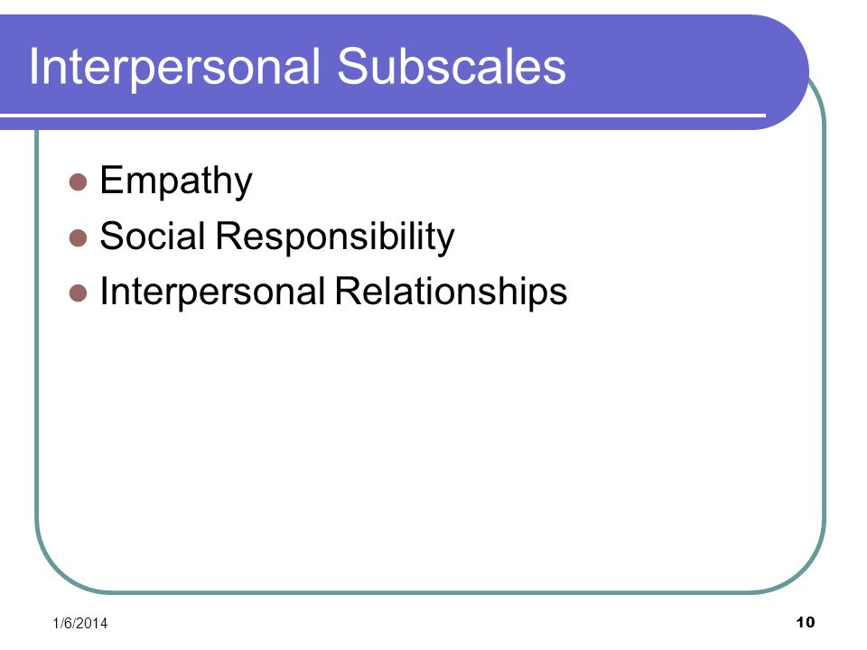 1/6/2014 10 Interpersonal Subscales Empathy Social Responsibility Interpersonal Relationships