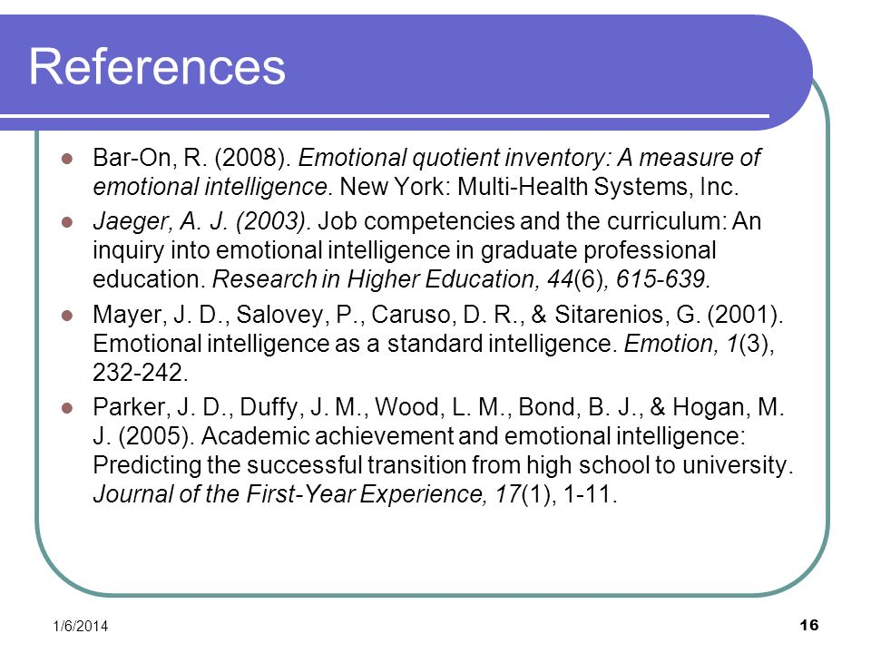 1/6/2014 16 References Bar-On, R. (2008). Emotional quotient inventory: A measure of emotional intelligence. New York: Multi-Health Systems, Inc. Jaeg