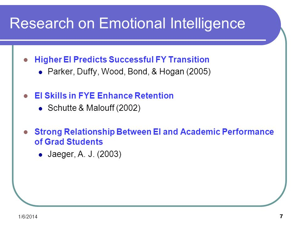 Research on Emotional Intelligence Higher EI Predicts Successful FY Transition Parker, Duffy, Wood, Bond, & Hogan (2005) EI Skills in FYE Enhance Rete