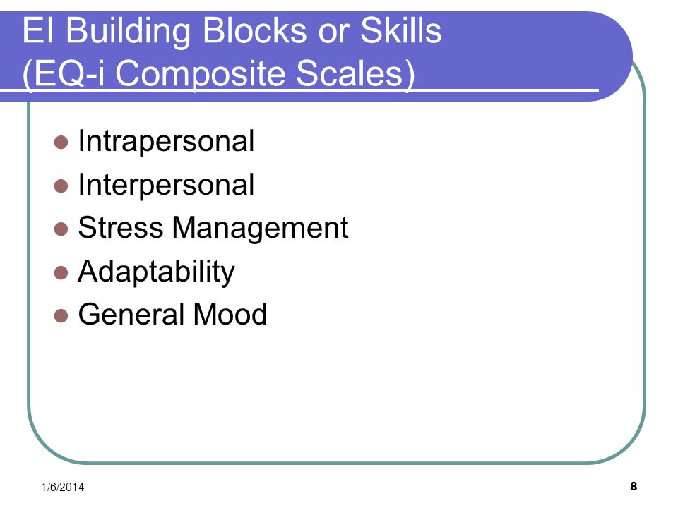 8 EI Building Blocks or Skills (EQ-i Composite Scales) Intrapersonal Interpersonal Stress Management Adaptability General Mood