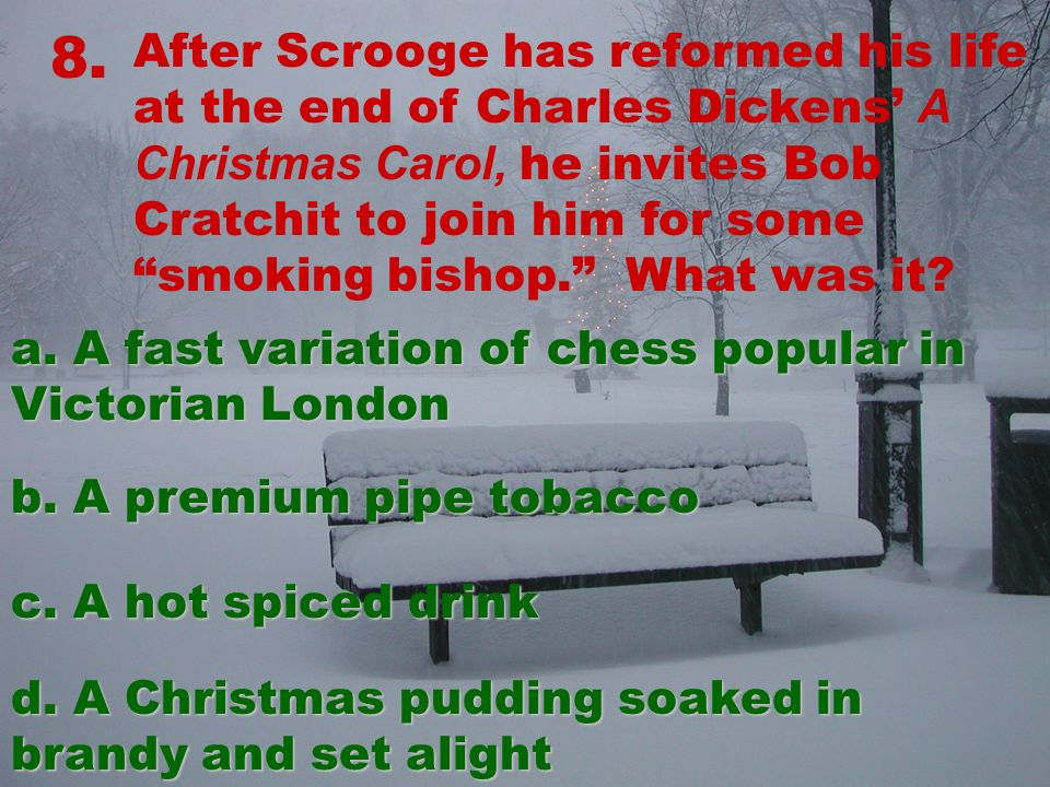 8. After Scrooge has reformed his life at the end of Charles Dickens A Christmas Carol, he invites Bob Cratchit to join him for some smoking bishop. W