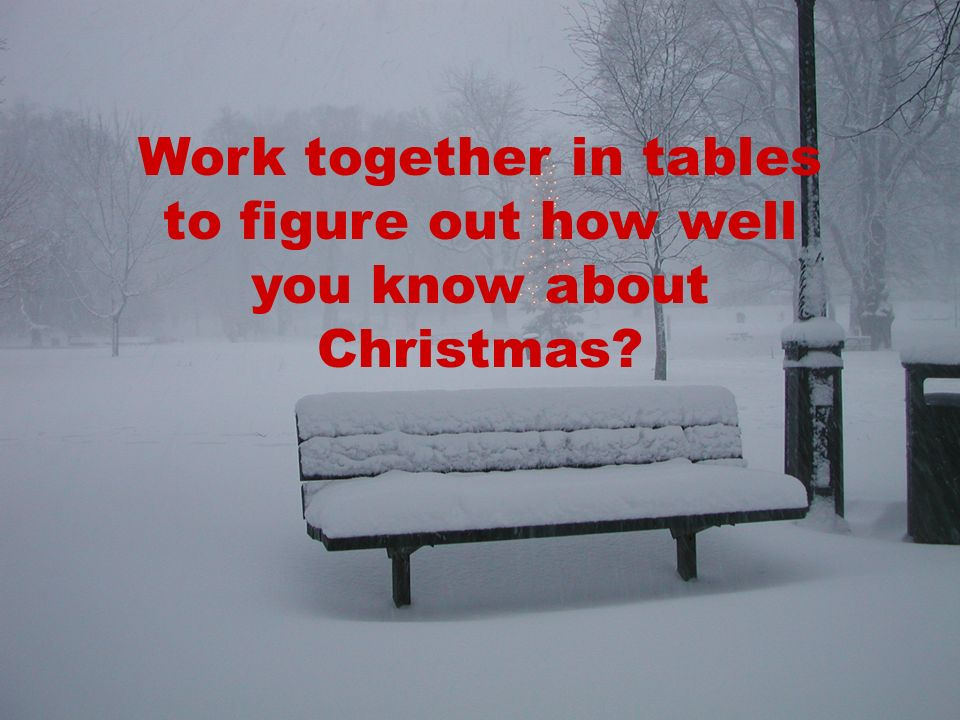 Work together in tables to figure out how well you know about Christmas