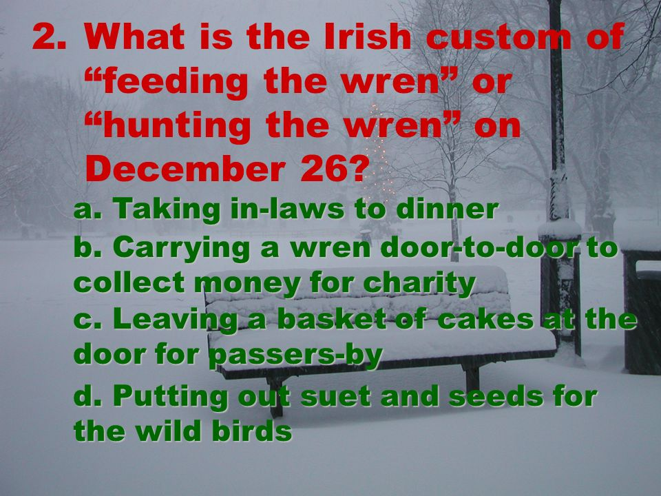 2.What is the Irish custom of feeding the wren or hunting the wren on December 26.