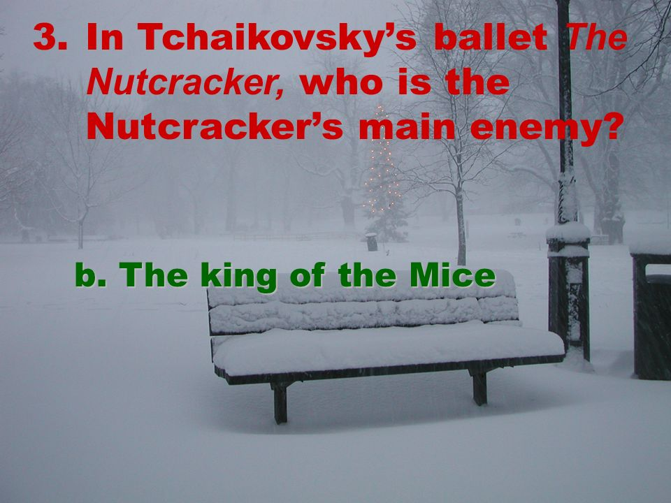 3.In Tchaikovskys ballet The Nutcracker, who is the Nutcrackers main enemy b. The king of the Mice