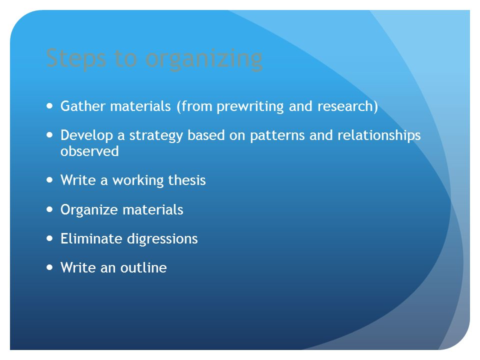 Steps to organizing Gather materials (from prewriting and research) Develop a strategy based on patterns and relationships observed Write a working th