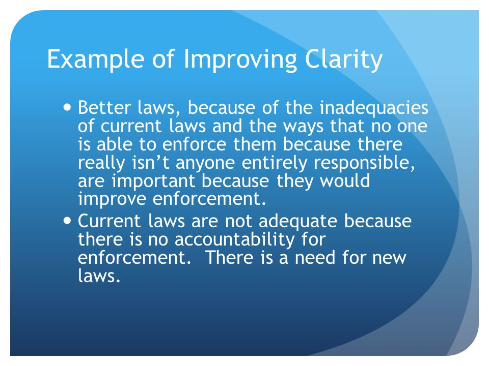 Example of Improving Clarity Better laws, because of the inadequacies of current laws and the ways that no one is able to enforce them because there r