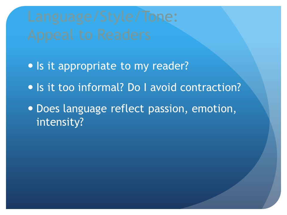 Language/Style/Tone: Appeal to Readers Is it appropriate to my reader? Is it too informal? Do I avoid contraction? Does language reflect passion, emot