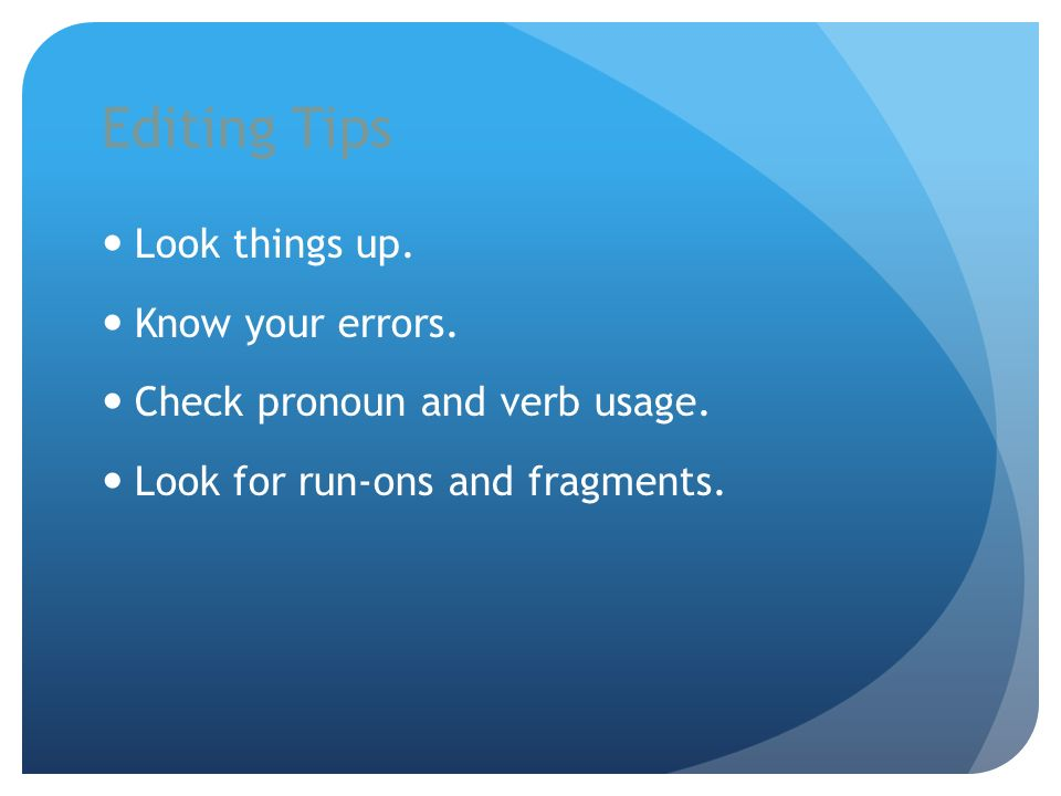 Editing Tips Look things up. Know your errors. Check pronoun and verb usage.