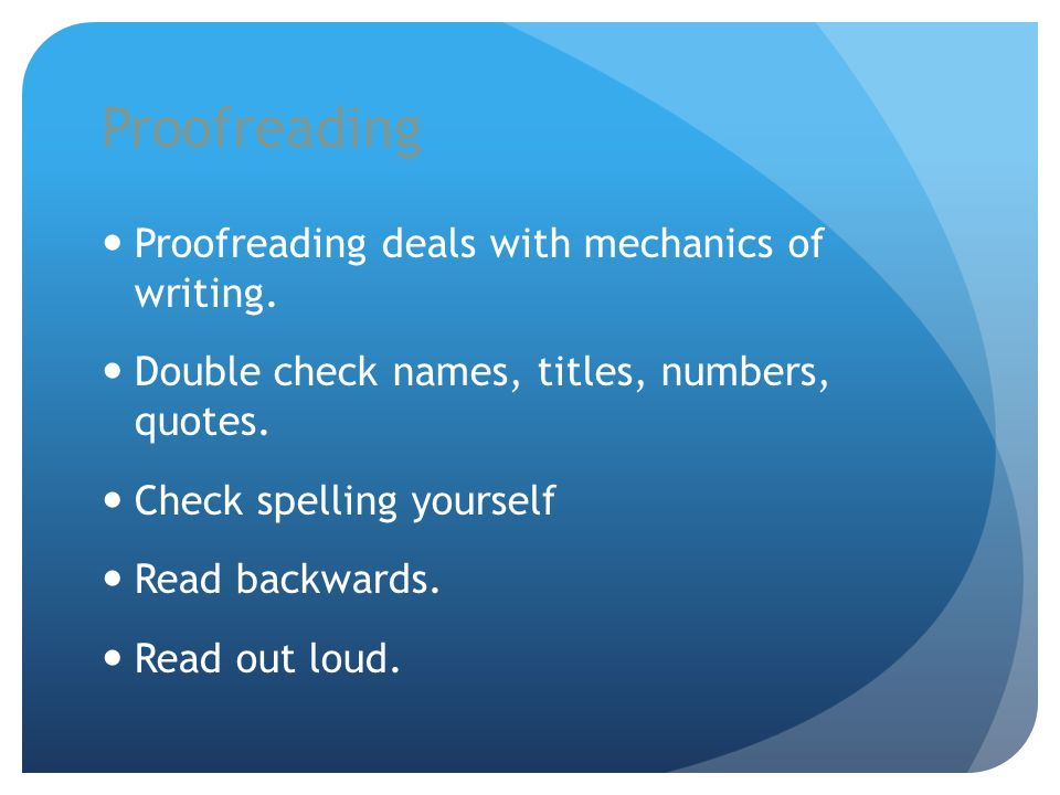 Proofreading Proofreading deals with mechanics of writing. Double check names, titles, numbers, quotes. Check spelling yourself Read backwards. Read o