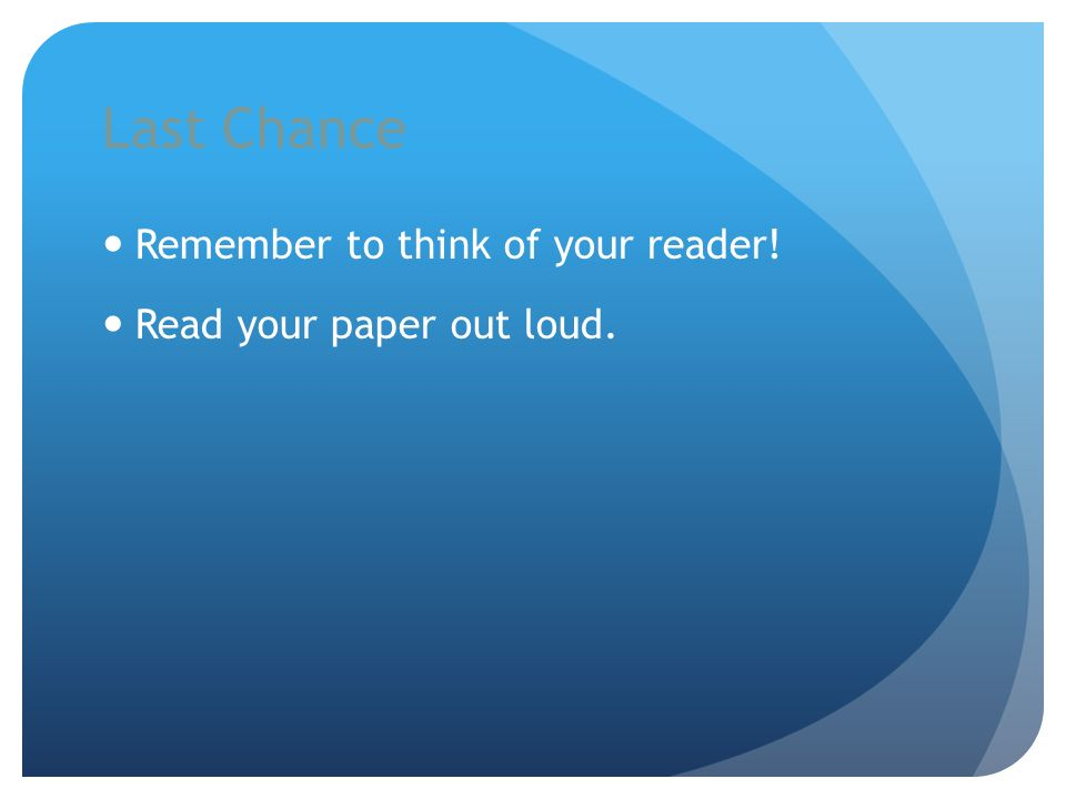 Last Chance Remember to think of your reader! Read your paper out loud.