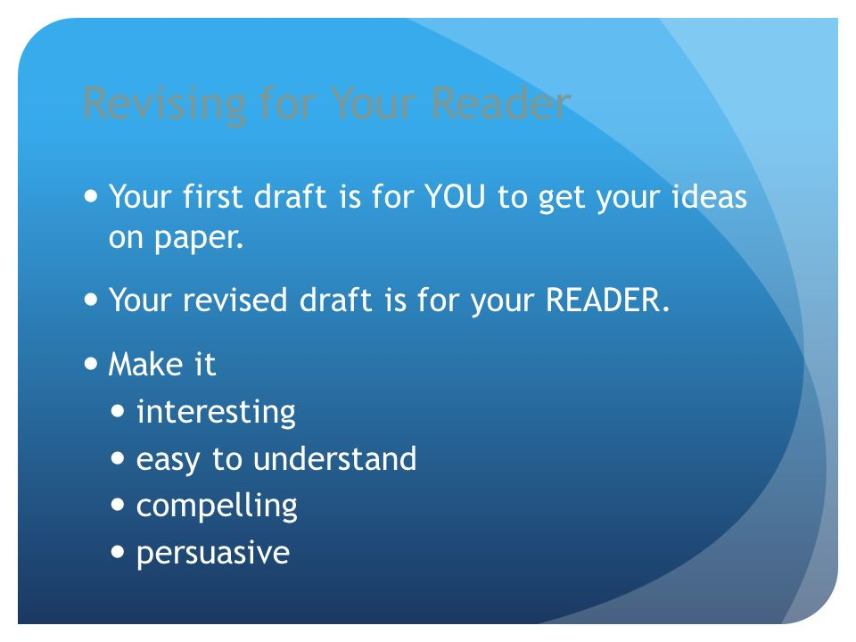 Revising for Your Reader Your first draft is for YOU to get your ideas on paper.