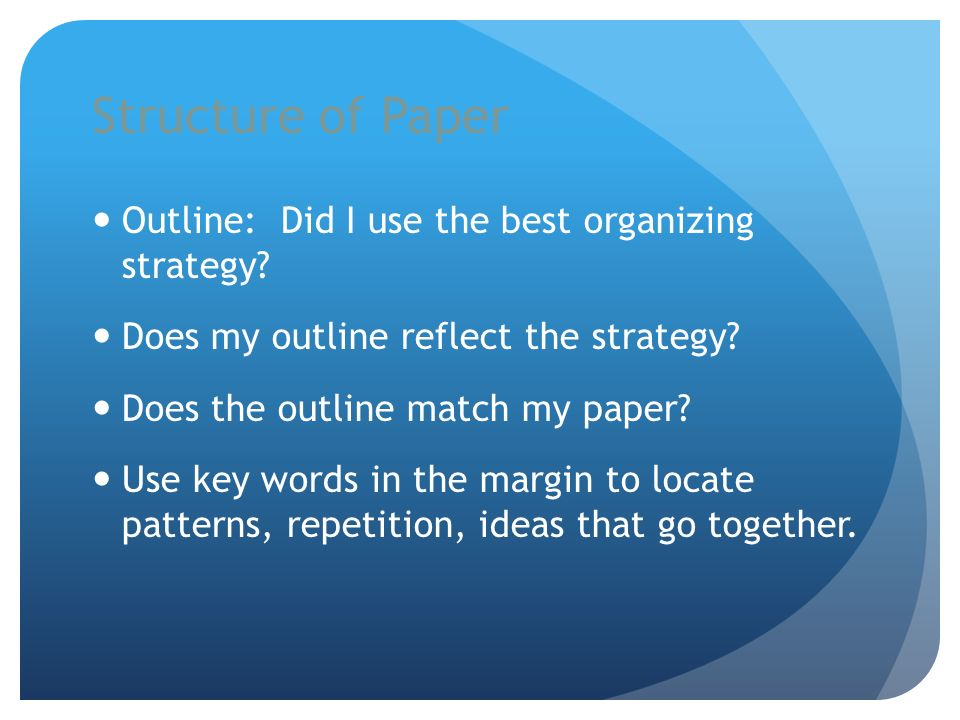 Structure of Paper Outline: Did I use the best organizing strategy? Does my outline reflect the strategy? Does the outline match my paper? Use key wor