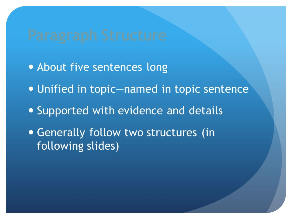Paragraph Structure About five sentences long Unified in topicnamed in topic sentence Supported with evidence and details Generally follow two structu