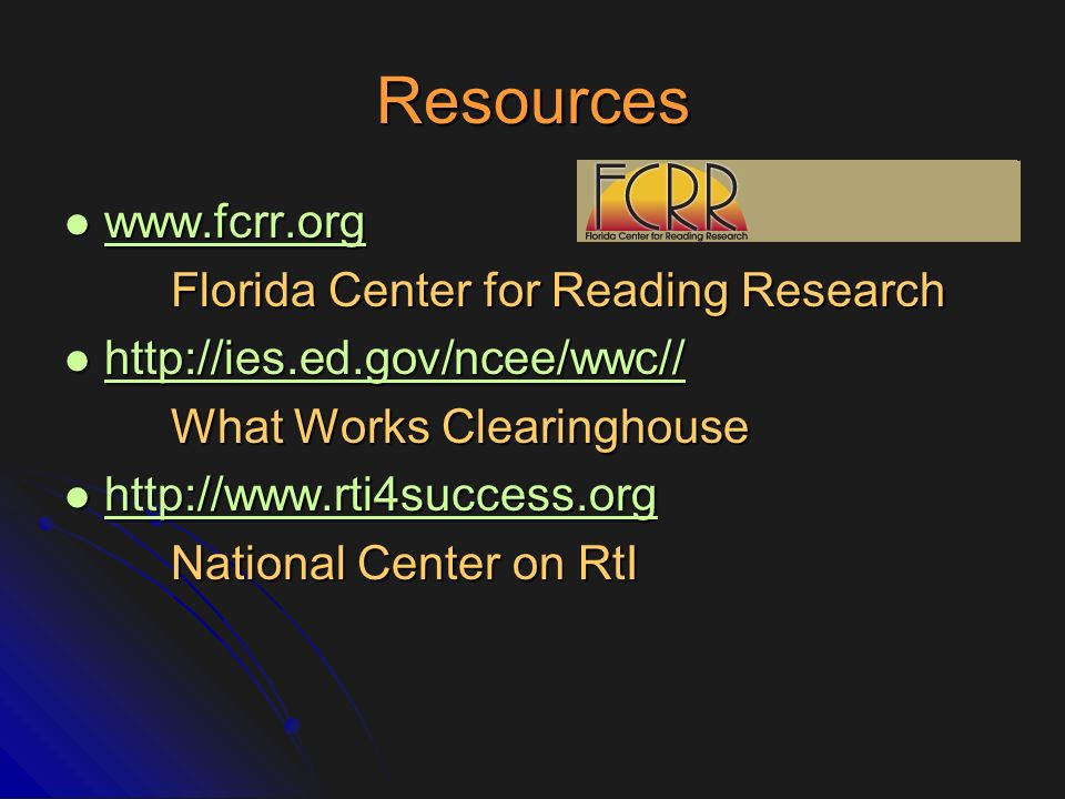 Resources www.fcrr.org www.fcrr.org www.fcrr.org Florida Center for Reading Research http://ies.ed.gov/ncee/wwc// http://ies.ed.gov/ncee/wwc// http://
