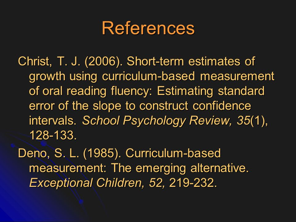References Christ, T. J. (2006). Short-term estimates of growth using curriculum-based measurement of oral reading fluency: Estimating standard error