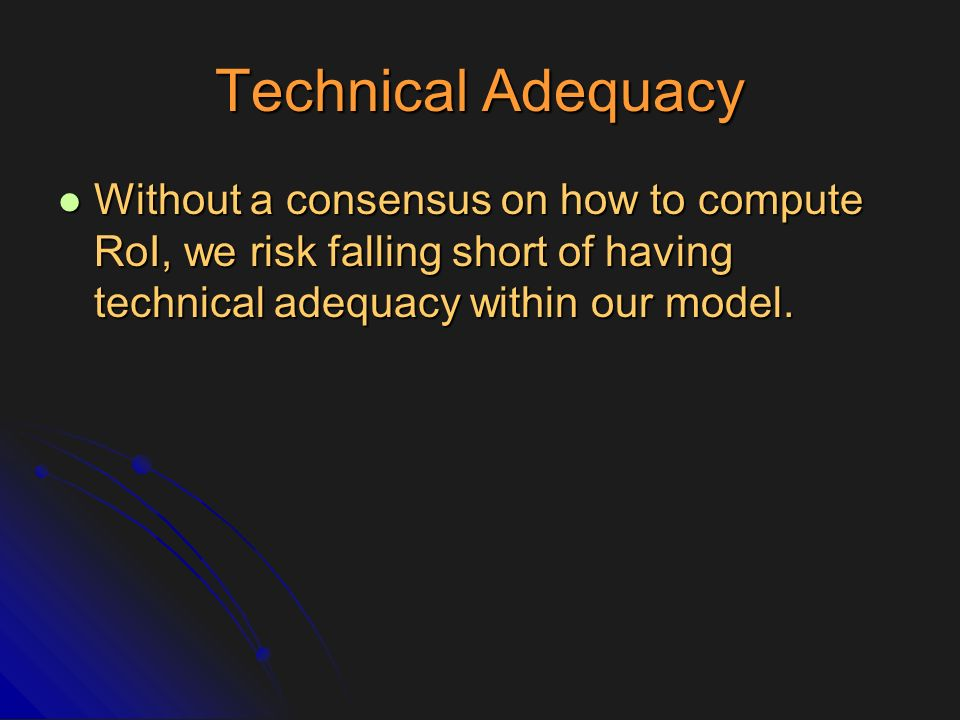Technical Adequacy Without a consensus on how to compute RoI, we risk falling short of having technical adequacy within our model. Without a consensus