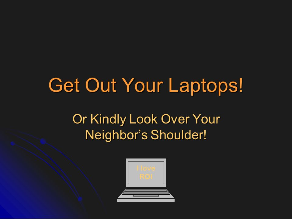 Get Out Your Laptops! Or Kindly Look Over Your Neighbors Shoulder! I love ROI