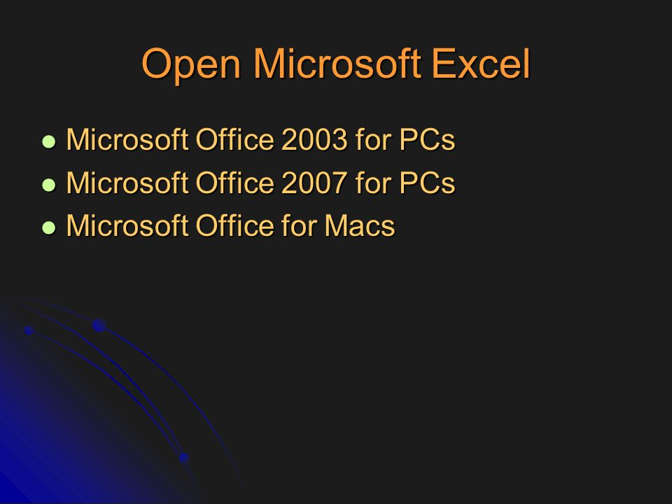 Open Microsoft Excel Microsoft Office 2003 for PCs Microsoft Office 2003 for PCs Microsoft Office 2007 for PCs Microsoft Office 2007 for PCs Microsoft