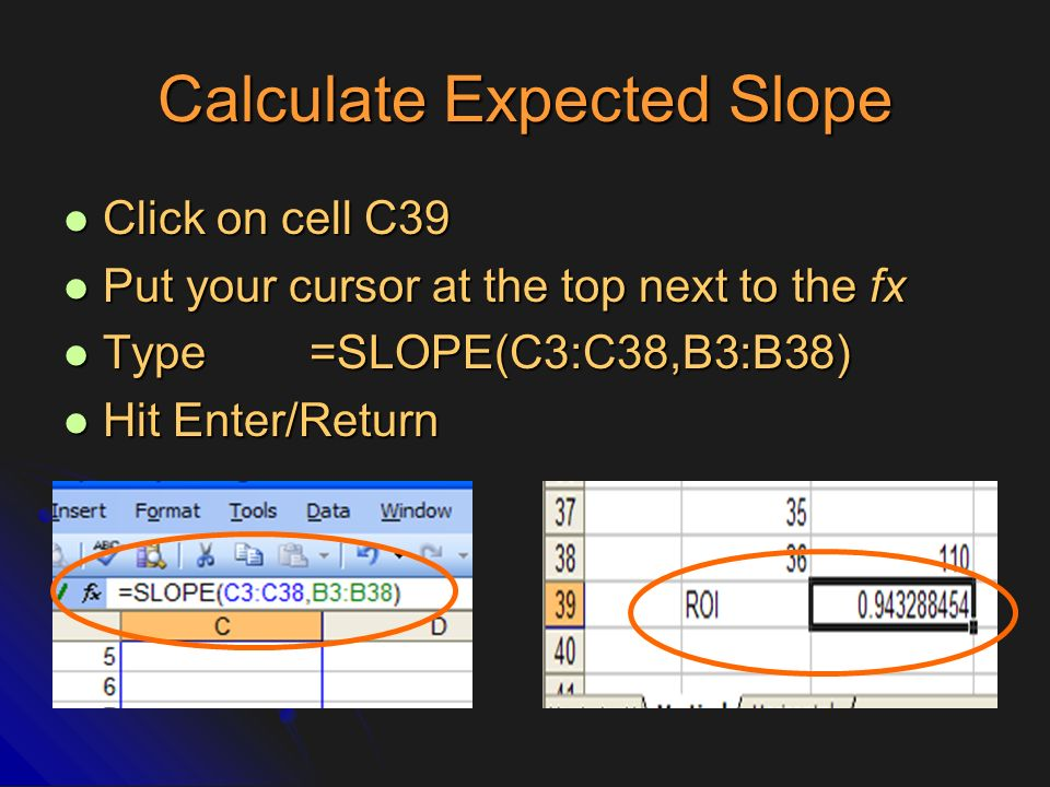 Calculate Expected Slope Click on cell C39 Click on cell C39 Put your cursor at the top next to the fx Put your cursor at the top next to the fx Type