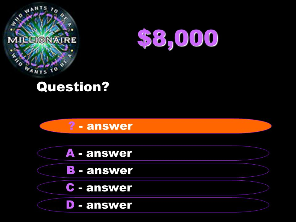 $8,000 Question? B - answer A - answer C - answer D - answer ? - answer