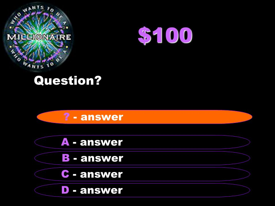 $100 Question? B - answer A - answer C - answer D - answer ? - answer