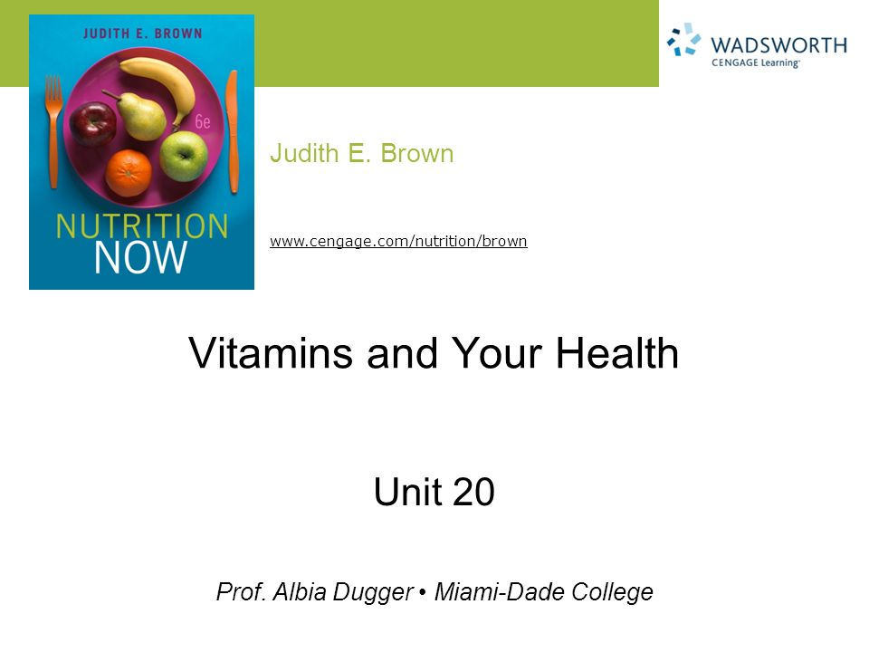 Judith E. Brown Prof. Albia Dugger Miami-Dade College www.cengage.com/nutrition/brown Vitamins and Your Health Unit 20