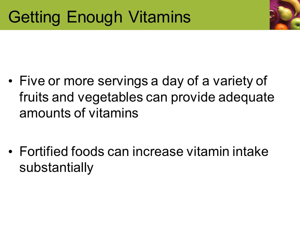 Getting Enough Vitamins Five or more servings a day of a variety of fruits and vegetables can provide adequate amounts of vitamins Fortified foods can