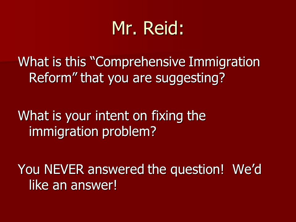 Mr. Reid: What is this Comprehensive Immigration Reform that you are suggesting.
