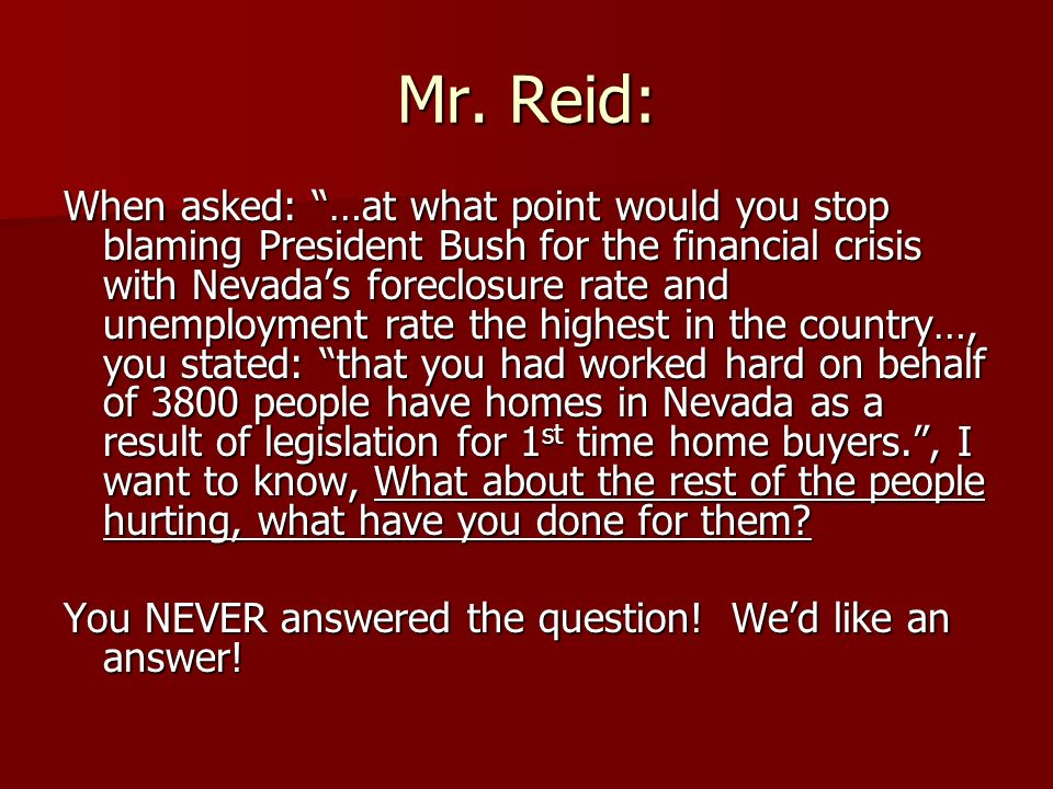 Mr. Reid: When asked: …at what point would you stop blaming President Bush for the financial crisis with Nevadas foreclosure rate and unemployment rat