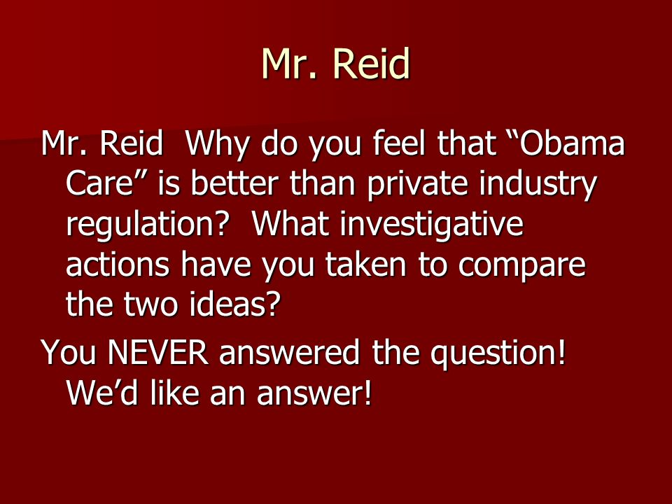 Mr. Reid Mr. Reid Why do you feel that Obama Care is better than private industry regulation.