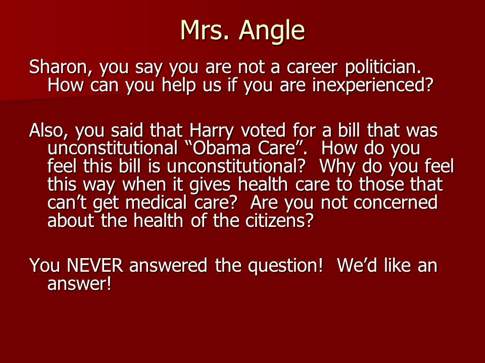 Mrs. Angle Sharon, you say you are not a career politician. How can you help us if you are inexperienced? Also, you said that Harry voted for a bill t