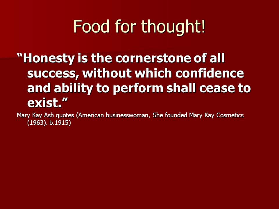 Food for thought! Honesty is the cornerstone of all success, without which confidence and ability to perform shall cease to exist. Mary Kay Ash quotes
