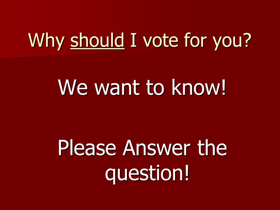 Why should I vote for you? We want to know! Please Answer the question!