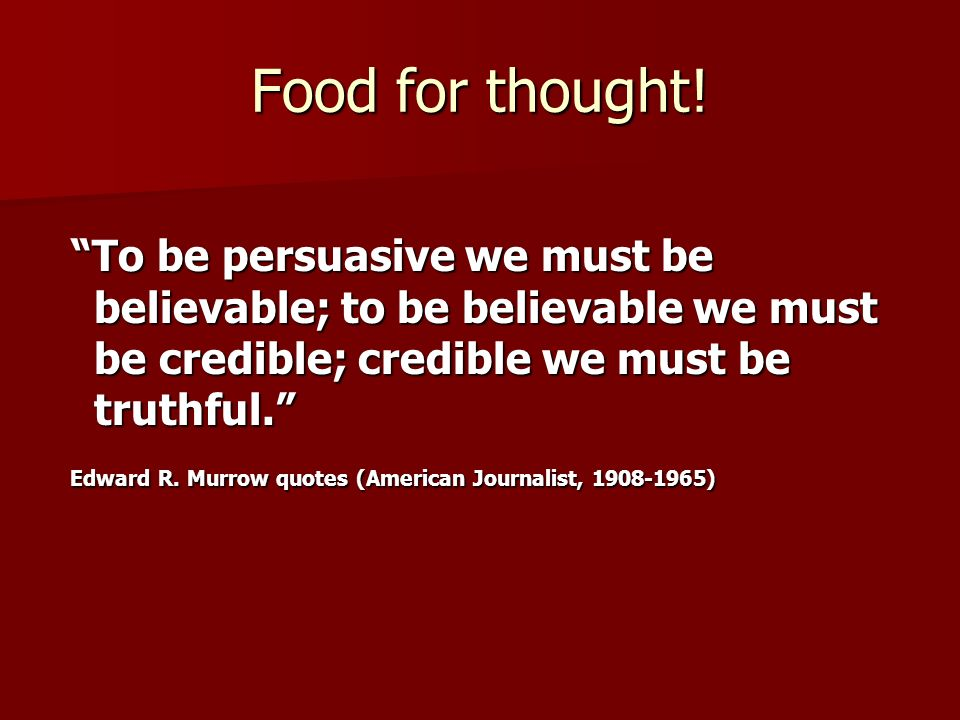 Food for thought! To be persuasive we must be believable; to be believable we must be credible; credible we must be truthful. To be persuasive we must
