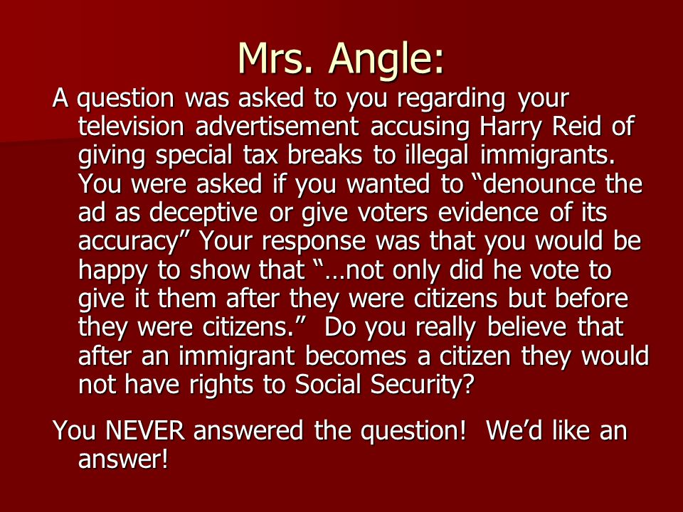 Mrs. Angle: A question was asked to you regarding your television advertisement accusing Harry Reid of giving special tax breaks to illegal immigrants