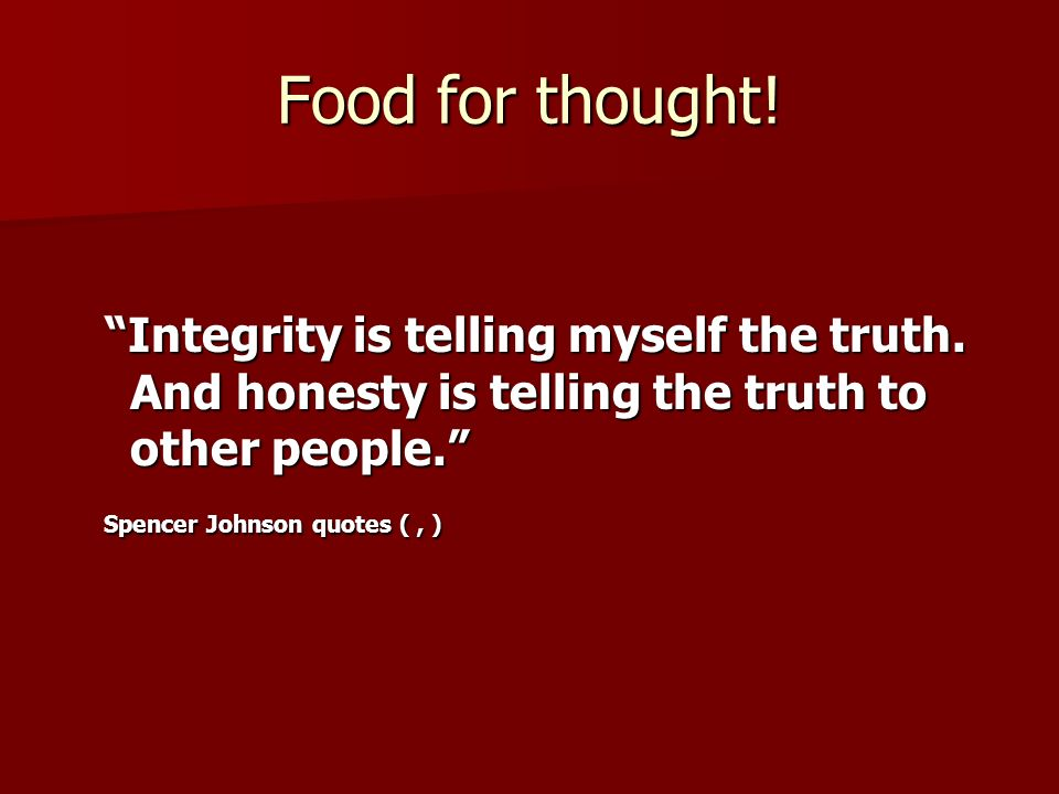 Food for thought! Integrity is telling myself the truth. And honesty is telling the truth to other people. Integrity is telling myself the truth. And