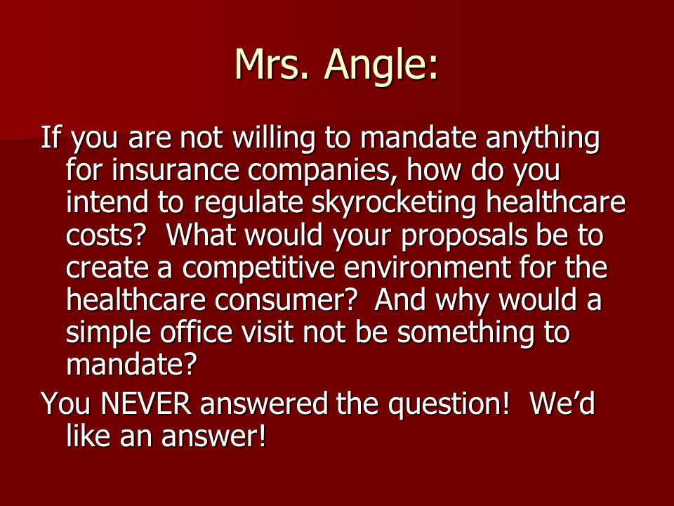Mrs. Angle: If you are not willing to mandate anything for insurance companies, how do you intend to regulate skyrocketing healthcare costs? What woul